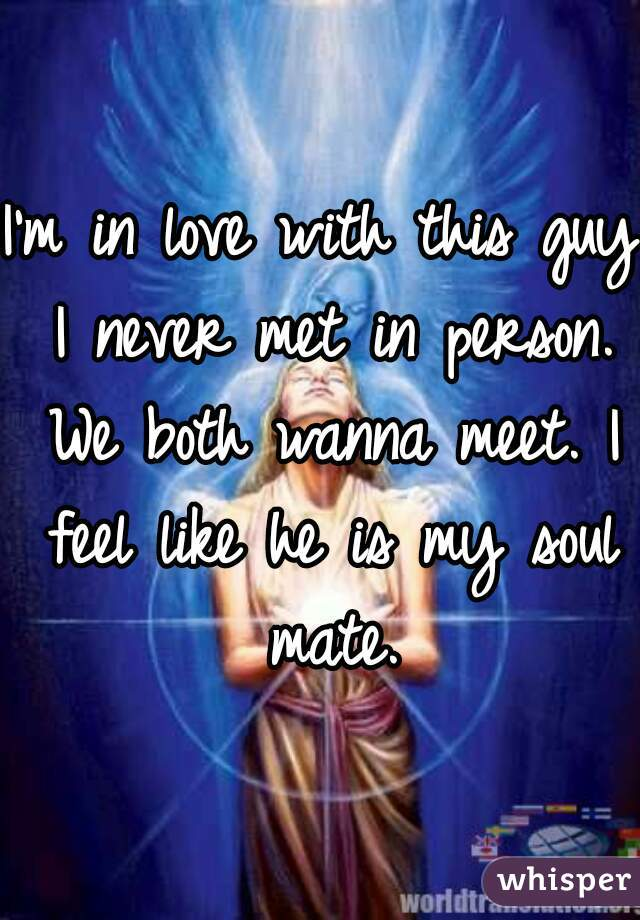 I'm in love with this guy I never met in person. We both wanna meet. I feel like he is my soul mate.