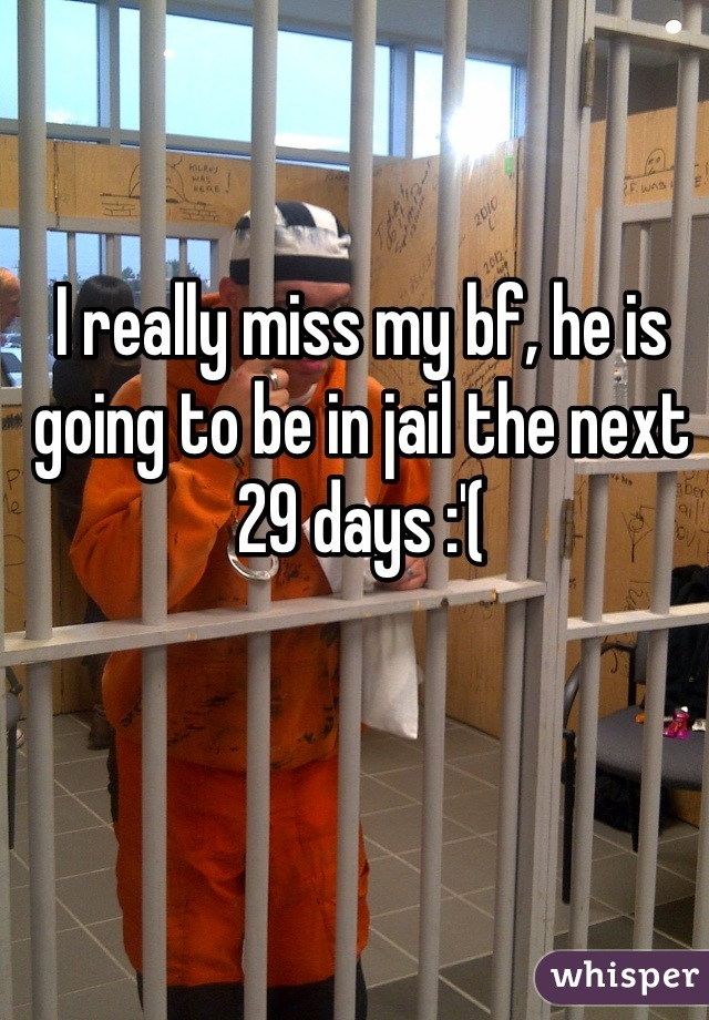 I really miss my bf, he is going to be in jail the next 29 days :'(