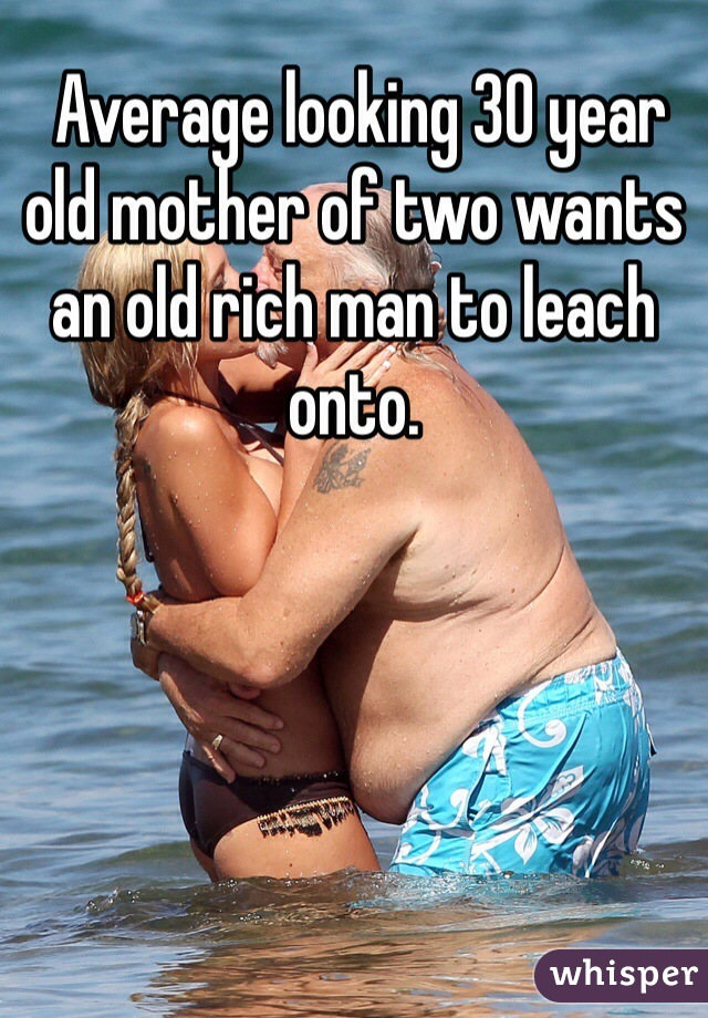 Average looking 30 year old mother of two wants an old rich man to leach onto.