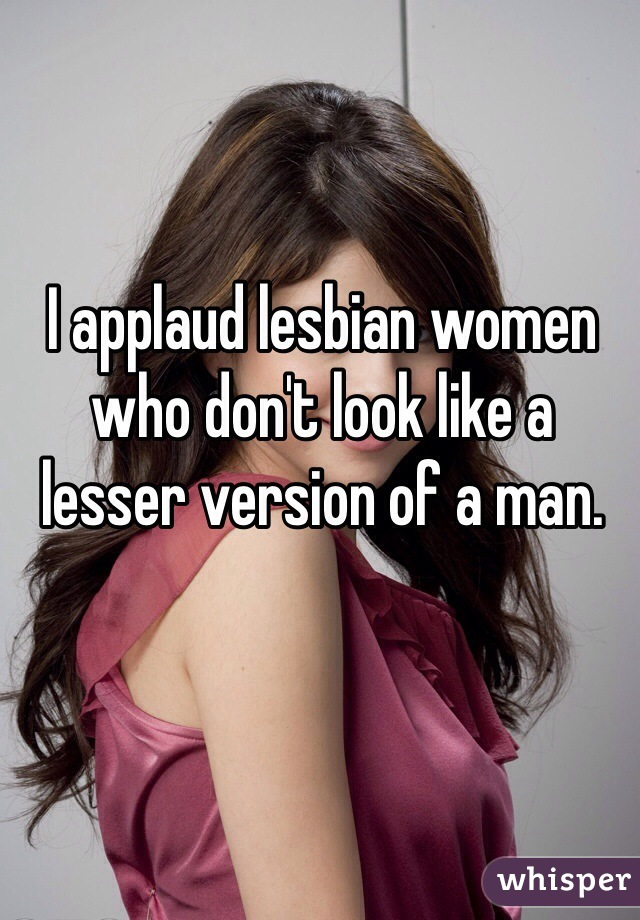 I applaud lesbian women who don't look like a lesser version of a man.