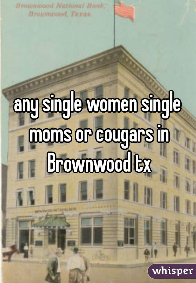any single women single moms or cougars in Brownwood tx