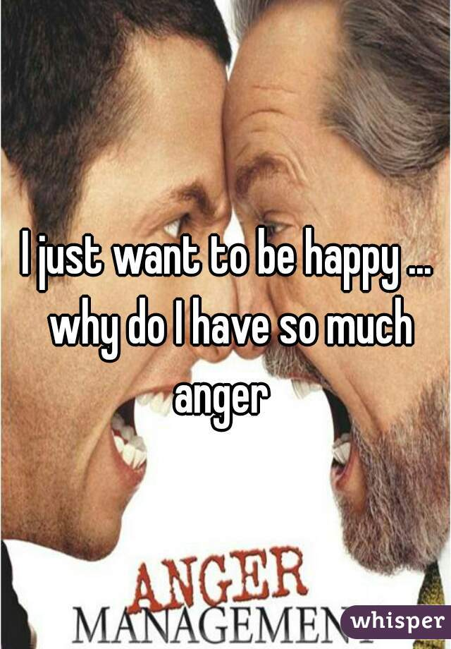 I just want to be happy ... why do I have so much anger