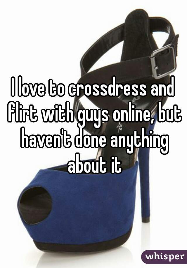 I love to crossdress and flirt with guys online, but haven't done anything about it
