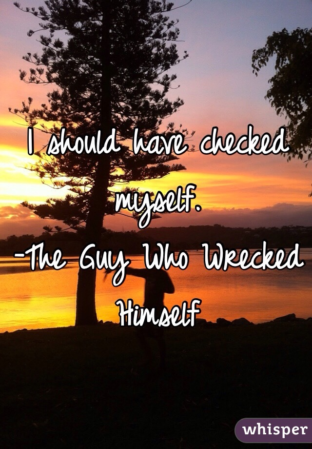 I should have checked myself. -The Guy Who Wrecked Himself