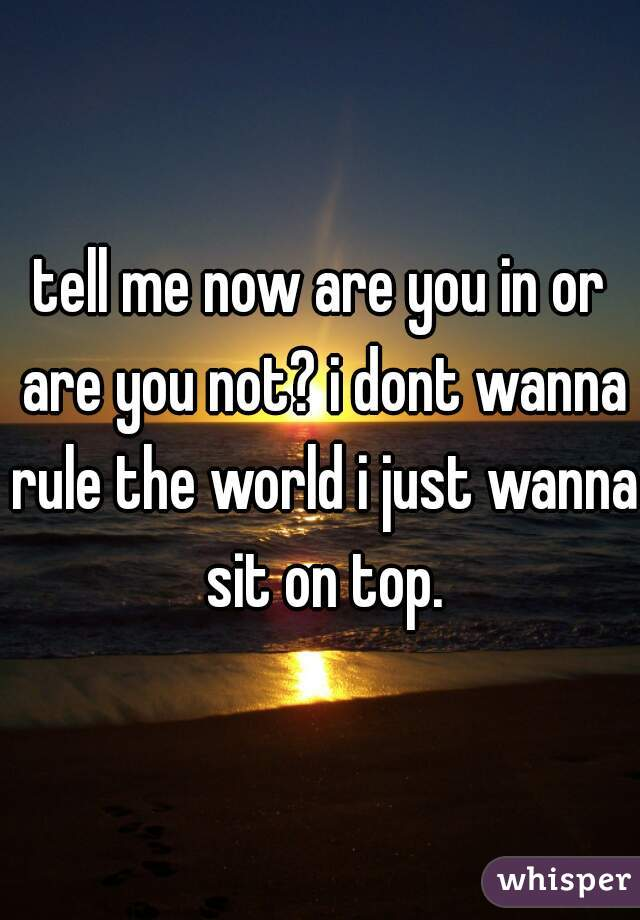 tell me now are you in or are you not? i dont wanna rule the world i just wanna sit on top.