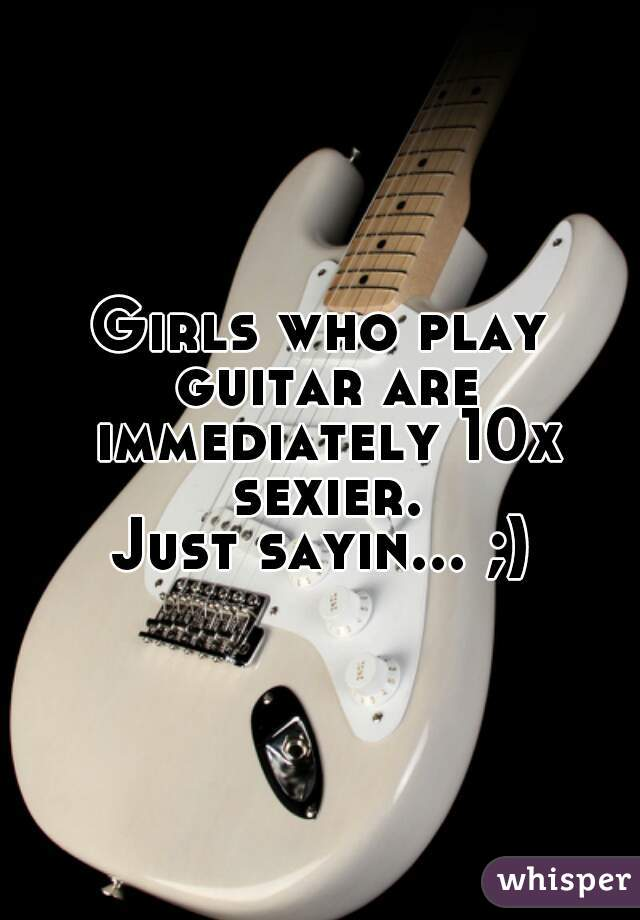 Girls who play guitar are immediately 10x sexier. Just sayin... ;)