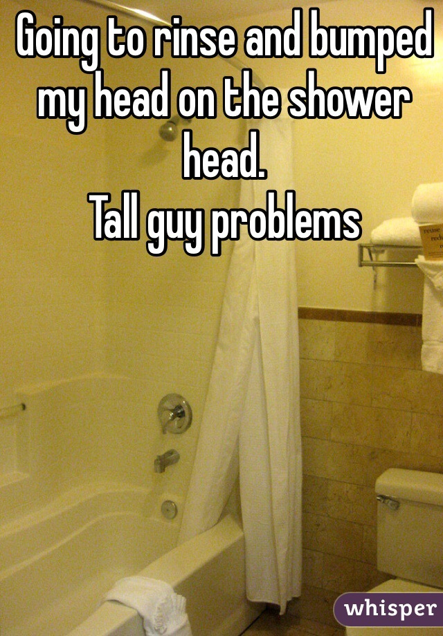 Going to rinse and bumped my head on the shower head.  Tall guy problems