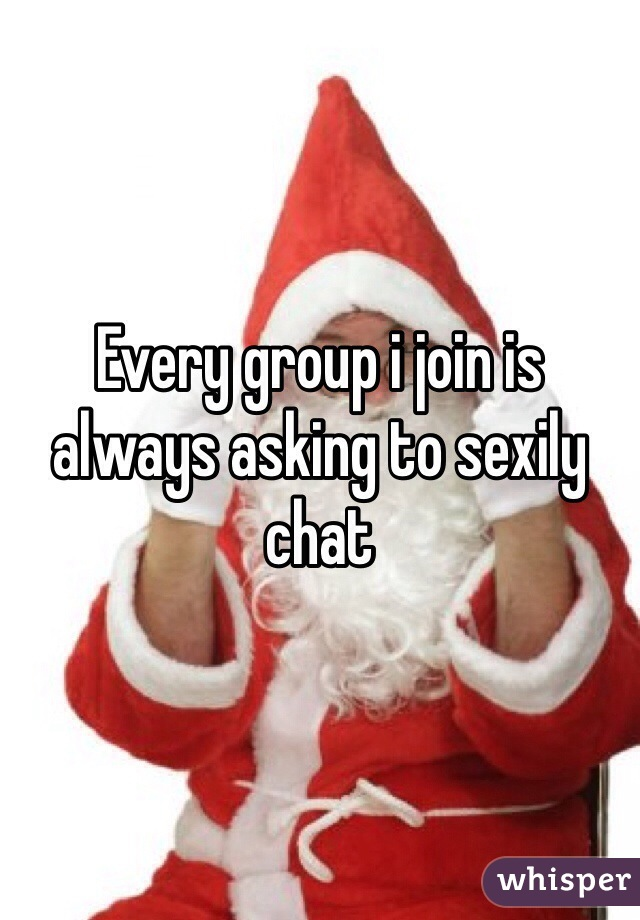 Every group i join is always asking to sexily chat