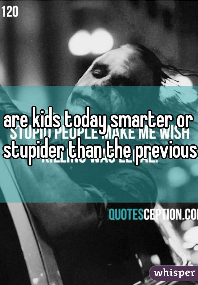 are kids today smarter or stupider than the previous