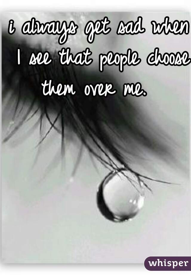 i always get sad when I see that people choose them over me.