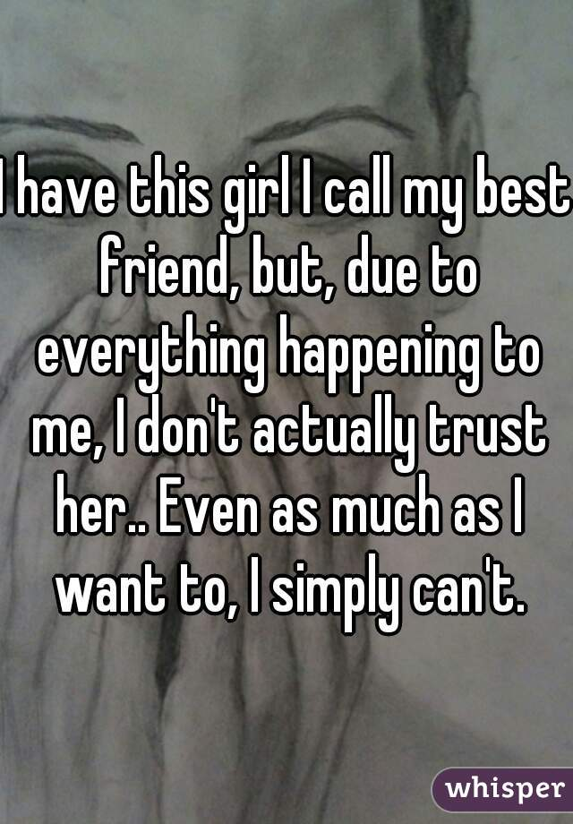 I have this girl I call my best friend, but, due to everything happening to me, I don't actually trust her.. Even as much as I want to, I simply can't.