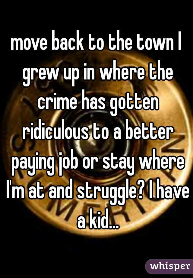 move back to the town I grew up in where the crime has gotten ridiculous to a better paying job or stay where I'm at and struggle? I have a kid...