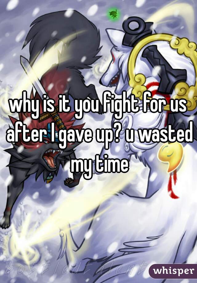 why is it you fight for us after I gave up? u wasted my time
