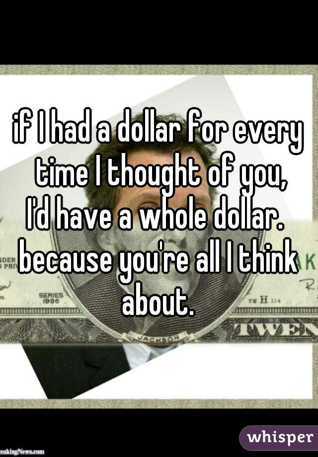 if I had a dollar for every time I thought of you, I'd have a whole dollar.   because you're all I think about.