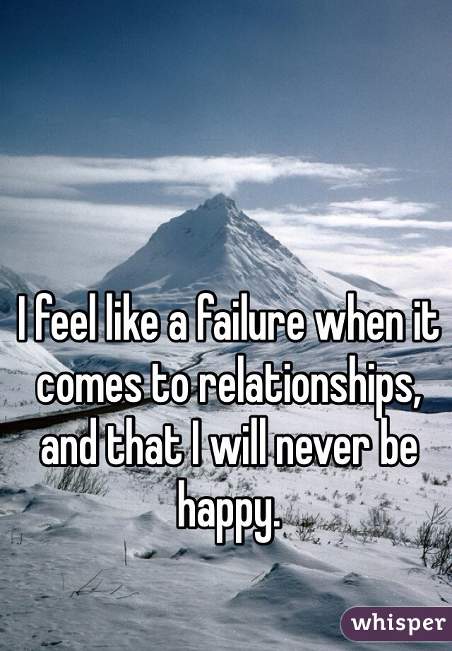 I feel like a failure when it comes to relationships, and that I will never be happy.