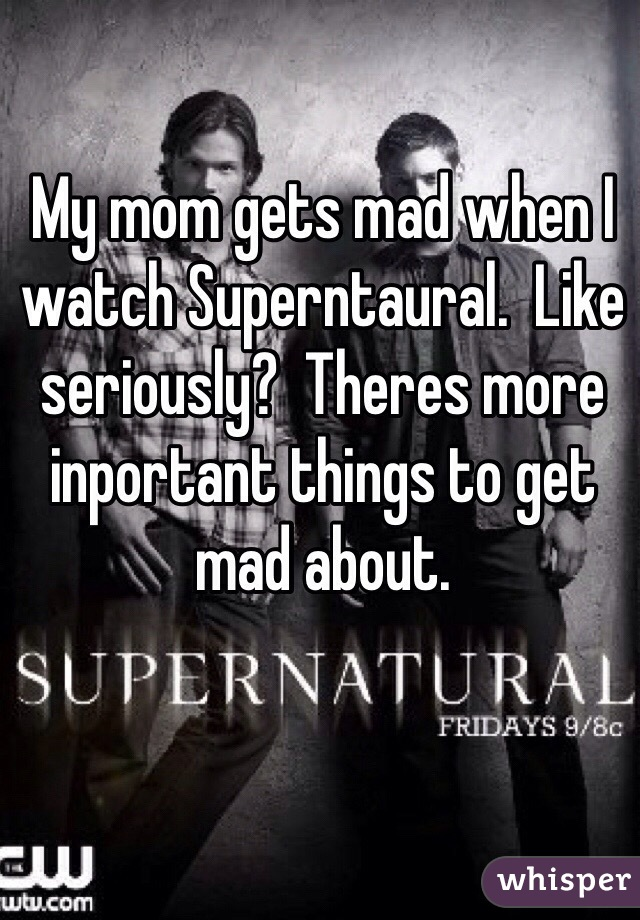 My mom gets mad when I watch Superntaural.  Like seriously?  Theres more inportant things to get mad about.