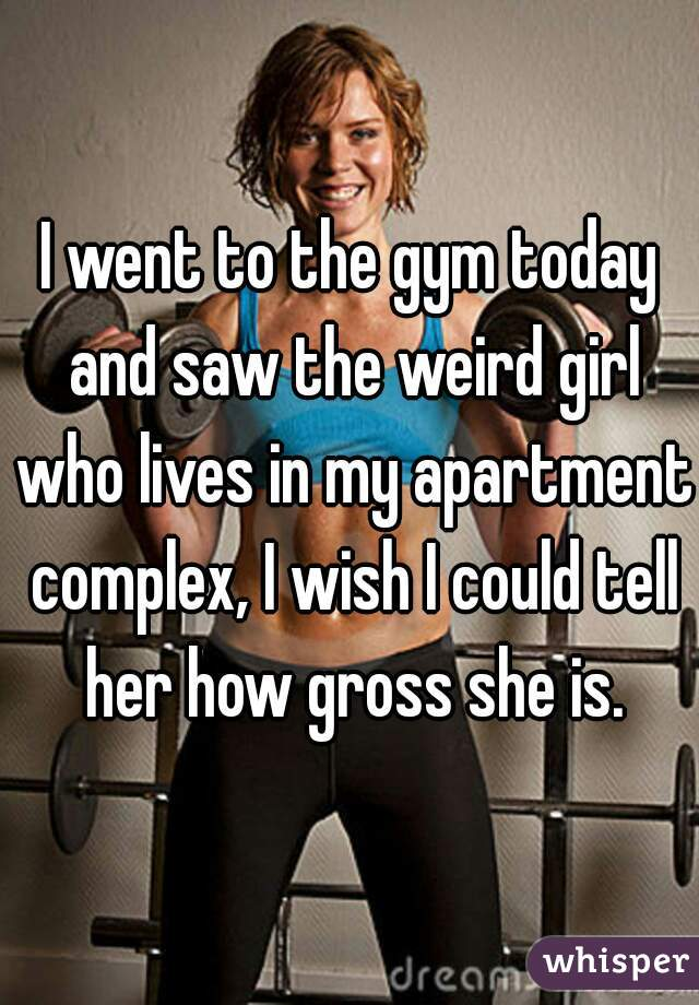 I went to the gym today and saw the weird girl who lives in my apartment complex, I wish I could tell her how gross she is.