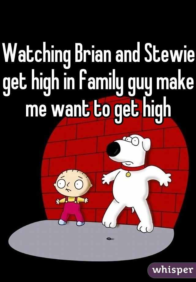 Watching Brian and Stewie get high in family guy make me want to get high