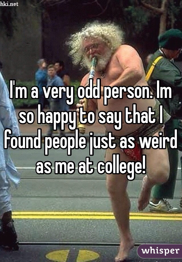 I'm a very odd person. Im so happy to say that I found people just as weird as me at college!