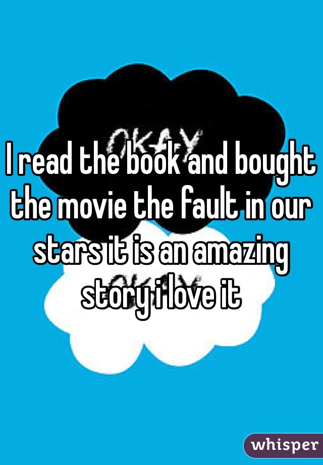 I read the book and bought the movie the fault in our stars it is an amazing story i love it