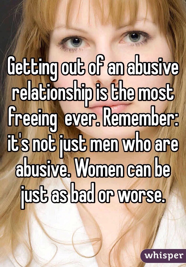 Getting out of an abusive relationship is the most freeing  ever. Remember: it's not just men who are abusive. Women can be just as bad or worse.