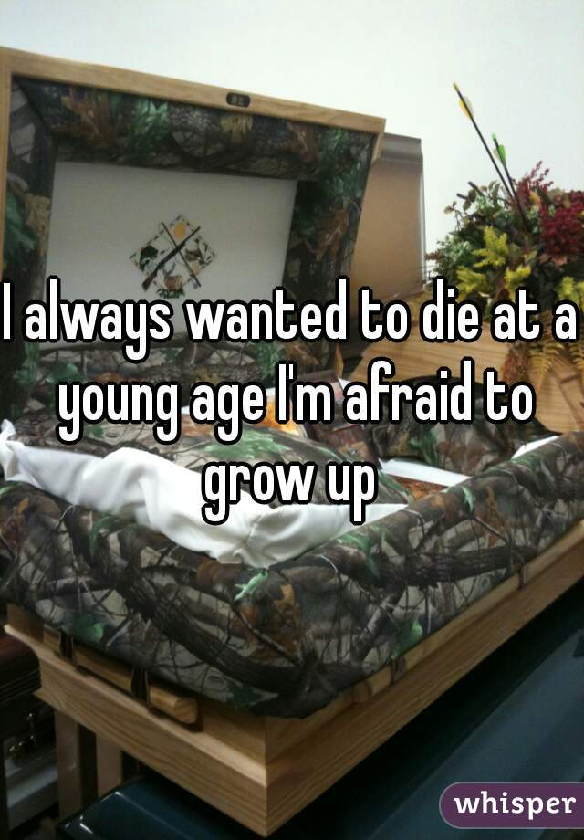 I always wanted to die at a young age I'm afraid to grow up