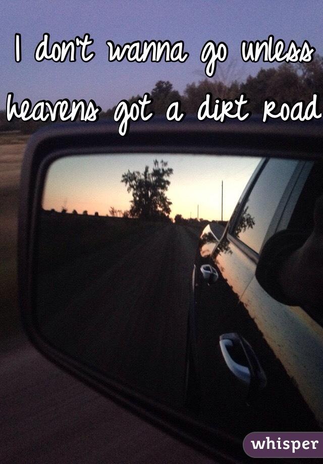 I don't wanna go unless heavens got a dirt road