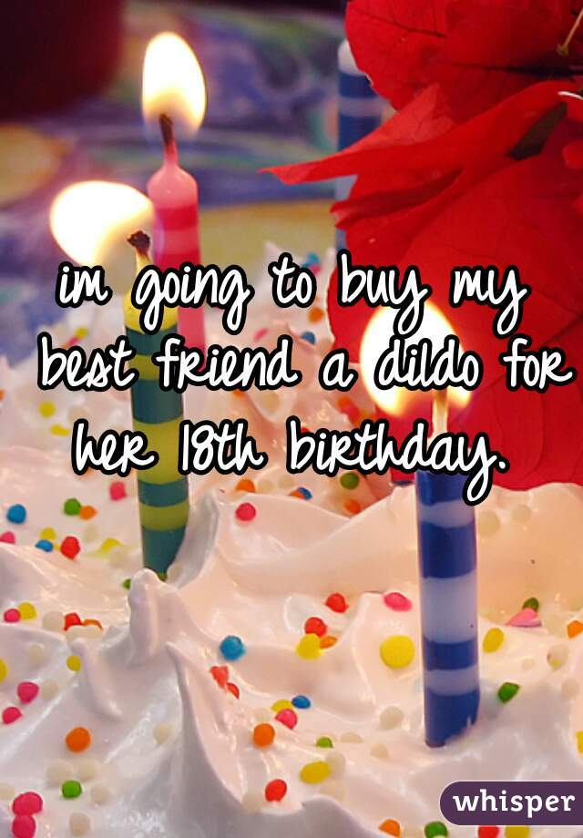 im going to buy my best friend a dildo for her 18th birthday.
