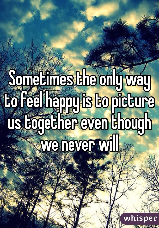 Sometimes the only way to feel happy is to picture us together even though we never will