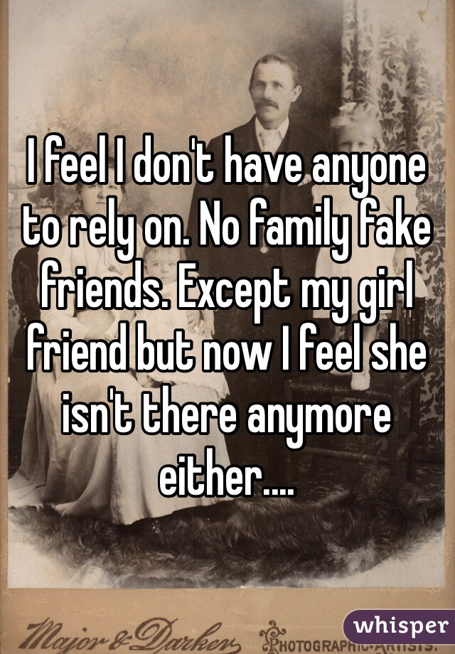 I feel I don't have anyone to rely on. No family fake friends. Except my girl friend but now I feel she isn't there anymore either....