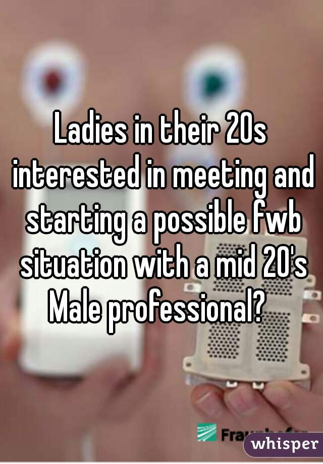 Ladies in their 20s interested in meeting and starting a possible fwb situation with a mid 20's Male professional?