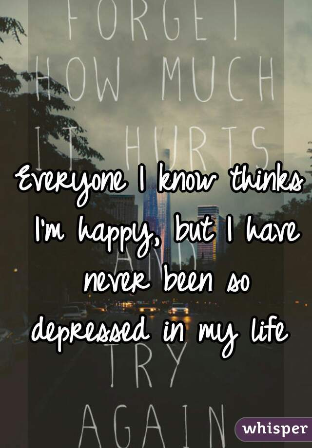 Everyone I know thinks I'm happy, but I have never been so depressed in my life