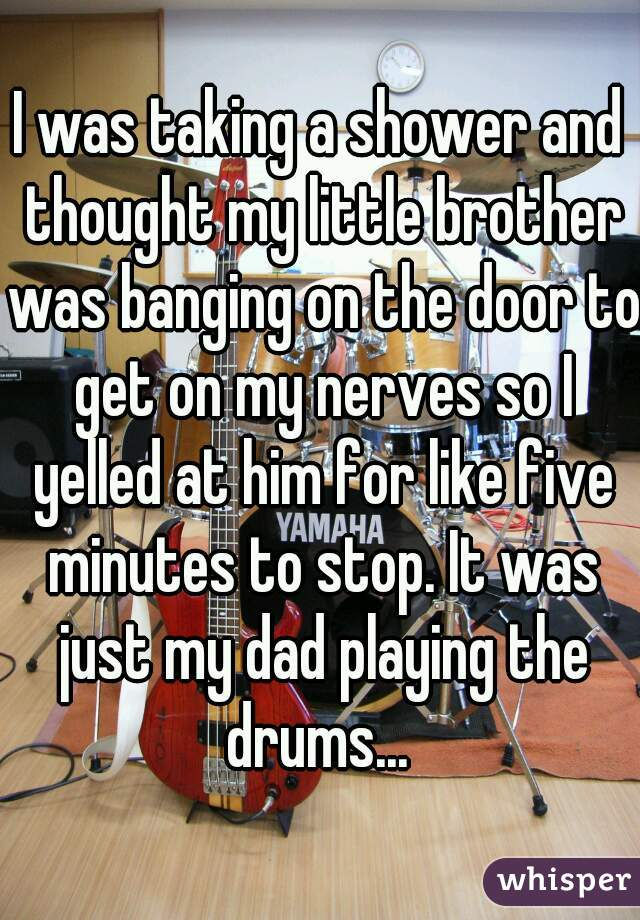 I was taking a shower and thought my little brother was banging on the door to get on my nerves so I yelled at him for like five minutes to stop. It was just my dad playing the drums...