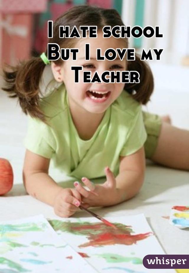 I hate school But I love my  Teacher