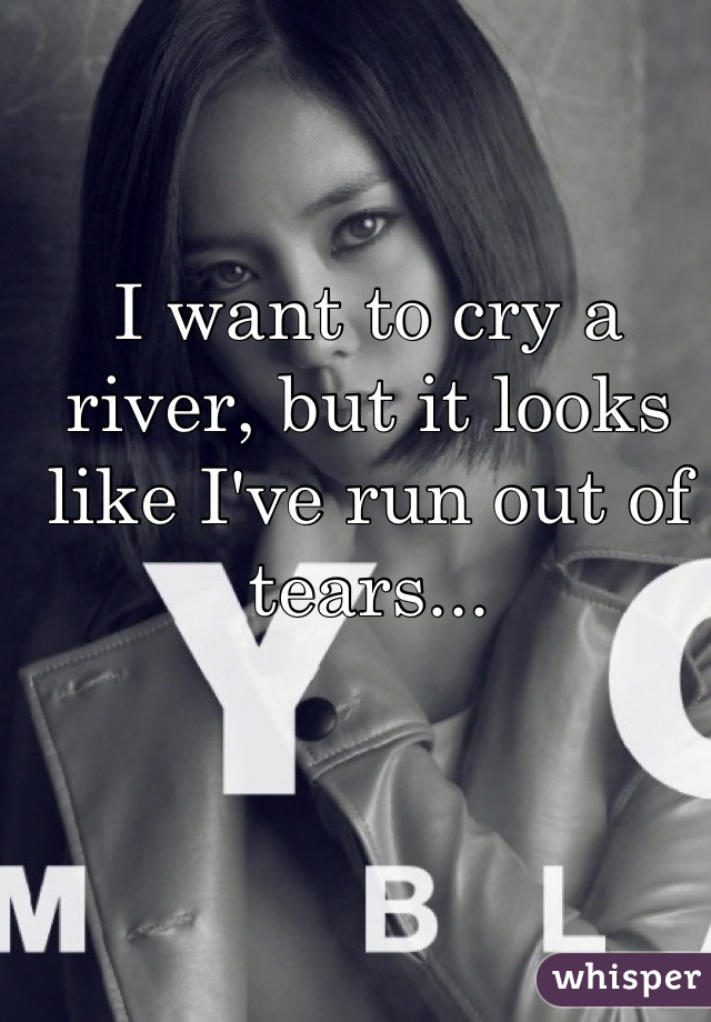 I want to cry a river, but it looks like I've run out of tears...
