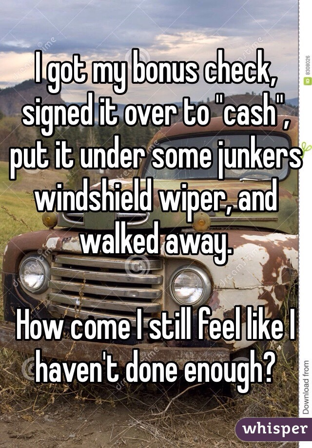 "I got my bonus check, signed it over to ""cash"", put it under some junkers windshield wiper, and walked away.   How come I still feel like I haven't done enough?"
