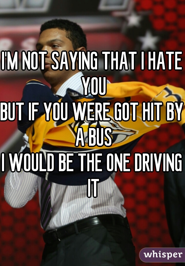 I'M NOT SAYING THAT I HATE YOU BUT IF YOU WERE GOT HIT BY A BUS I WOULD BE THE ONE DRIVING IT