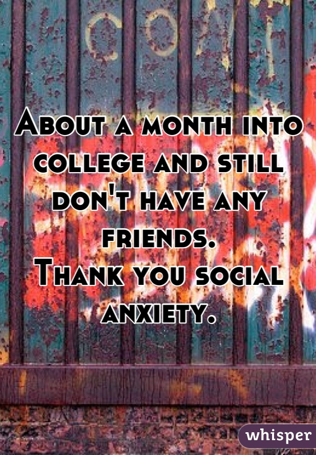 About a month into college and still don't have any friends. Thank you social anxiety.