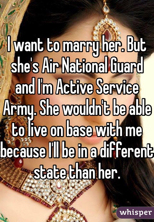 I want to marry her. But she's Air National Guard and I'm Active Service Army. She wouldn't be able to live on base with me because I'll be in a different state than her.