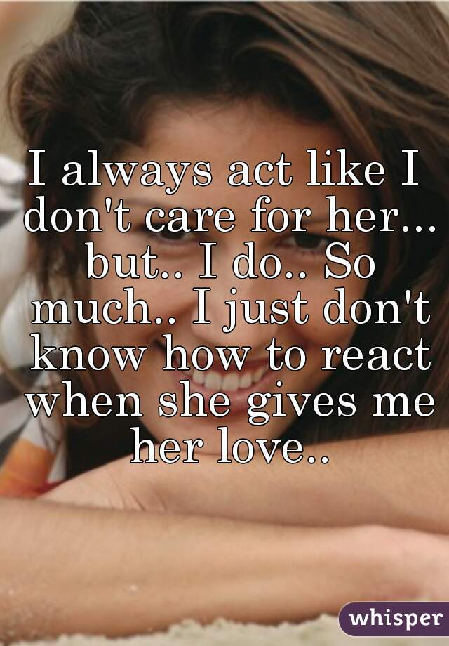I always act like I don't care for her... but.. I do.. So much.. I just don't know how to react when she gives me her love..