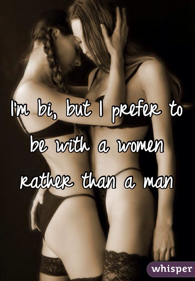 I'm bi, but I prefer to be with a women rather than a man