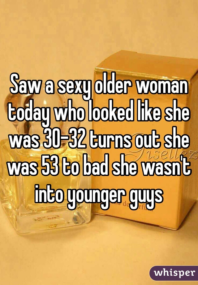Saw a sexy older woman today who looked like she was 30-32 turns out she was 53 to bad she wasn't into younger guys