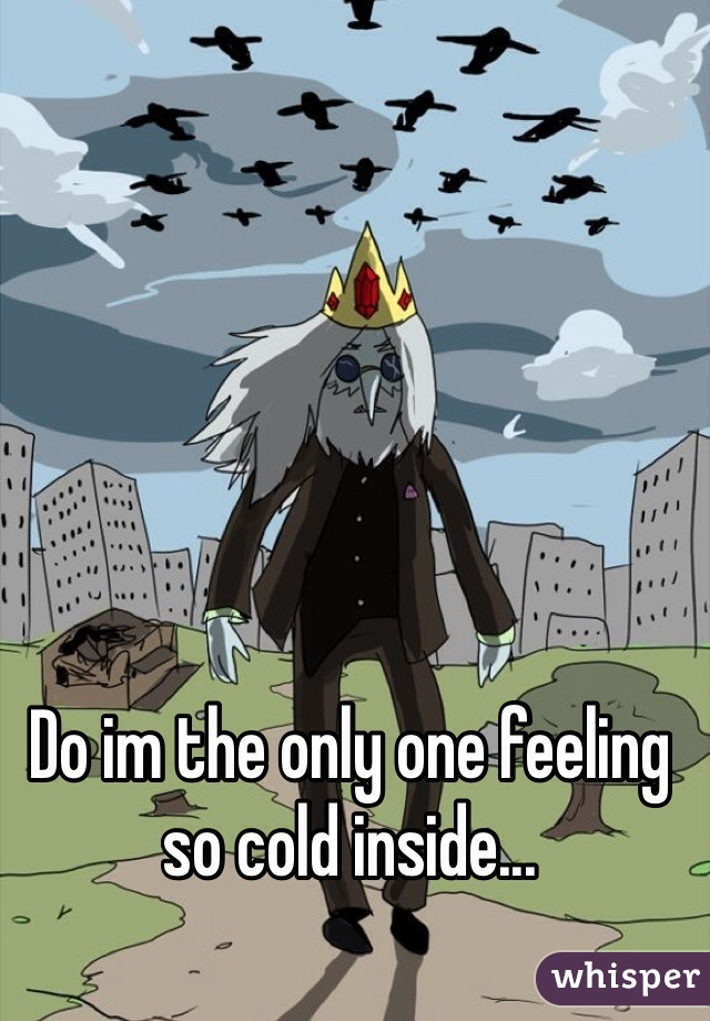 Do im the only one feeling so cold inside...