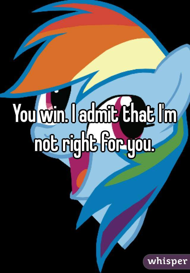 You win. I admit that I'm not right for you.
