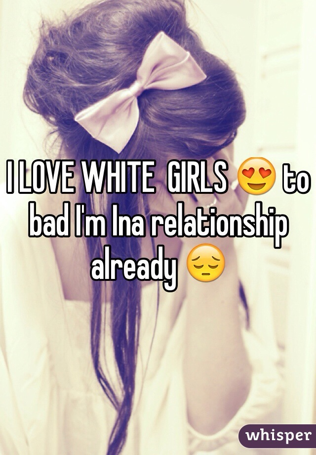 I LOVE WHITE  GIRLS 😍 to bad I'm Ina relationship already 😔