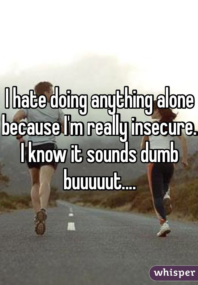 I hate doing anything alone because I'm really insecure. I know it sounds dumb buuuuut....