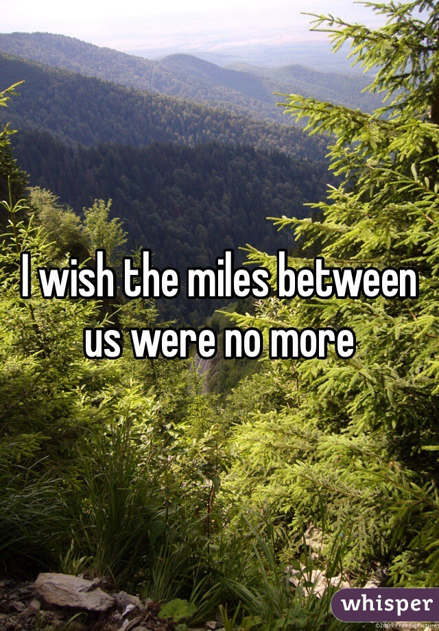 I wish the miles between us were no more