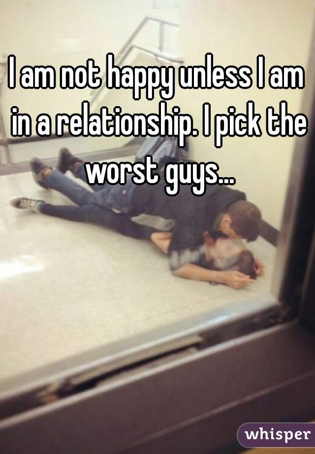 I am not happy unless I am in a relationship. I pick the worst guys...