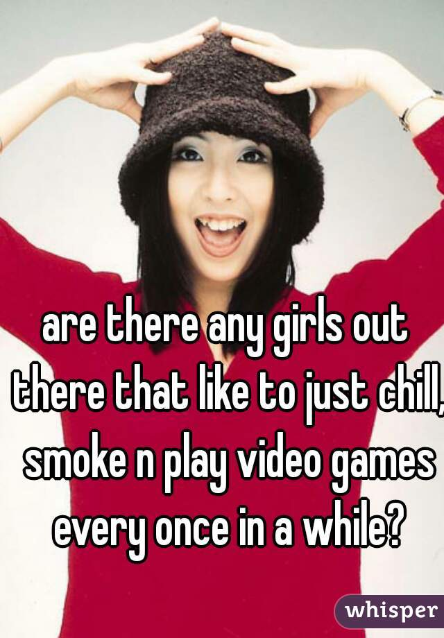 are there any girls out there that like to just chill, smoke n play video games every once in a while?