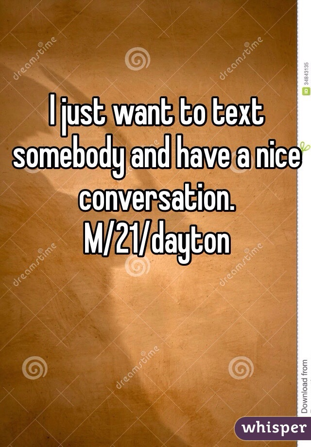 I just want to text somebody and have a nice conversation.  M/21/dayton